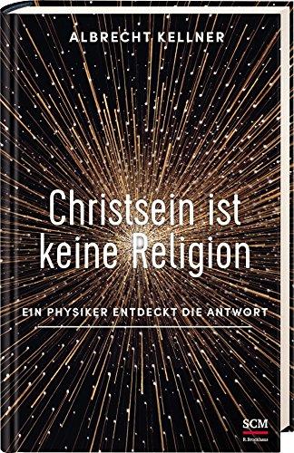 Christsein ist keine Religion: Ein Physiker e...