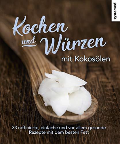 Kochen und Würzen mit Kokosölen: 33 raffini...
